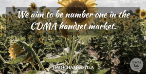 Timo Ihamuotila Quote About Aim, Number: We Aim To Be Number...