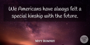 Felt Quotes, Mitt Romney Quote About Felt, Future, Kinship, Special: We Americans Have Always Felt...