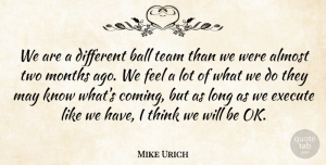 Mike Urich Quote About Almost, Ball, Execute, Months, Team: We Are A Different Ball...