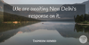 Tasneem Ahmed Quote About Response: We Are Awaiting New Delhis...