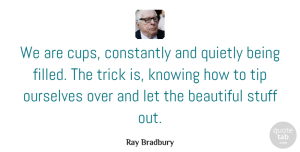 Creativity Quotes, Ray Bradbury Quote About Inspirational, Beautiful, Creativity: We Are Cups Constantly And...