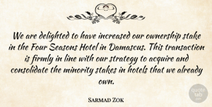 Sarmad Zok Quote About Acquire, Delighted, Firmly, Four, Hotel: We Are Delighted To Have...