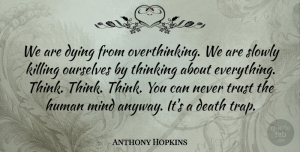 Thinking Quotes, Anthony Hopkins Quote About Life, Thinking, Dying Slowly: We Are Dying From Overthinking...