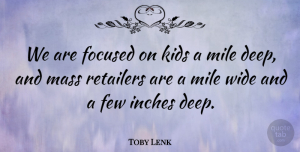 Toby Lenk Quote About Few, Focused, Inches, Kids, Mass: We Are Focused On Kids...