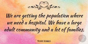 Tony Iorio Quote About Adult, Community, Large, Population: We Are Getting The Population...