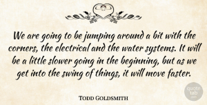 Todd Goldsmith Quote About Bit, Electrical, Jumping, Move, Slower: We Are Going To Be...