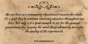 Sue Zimmerman Quote About Community, Continue, Educating, Example, Good: We Are Here As A...