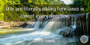 Steve Valdez Quote About Adding, Almost, Direction, Literally, Turn: We Are Literally Adding Turn...