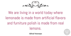 Artificial Quotes, Alfred Newman Quote About Artificial, Flavors, Lemonade, Polish: We Are Living In A...