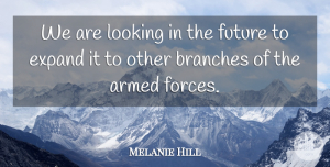 Melanie Hill Quote About Armed, Branches, Expand, Future, Looking: We Are Looking In The...