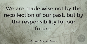 Wisdom Quotes, George Bernard Shaw Quote About Wise, Wisdom, Future: We Are Made Wise Not...