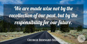 Wise Quotes, George Bernard Shaw Quote About Wise, Wisdom, Future: We Are Made Wise Not...