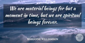 Beings Quotes, Marianne Williamson Quote About Beings, Material, Time: We Are Material Beings For...