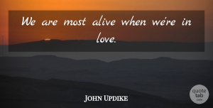 Alive Quotes, John Updike Quote About Love, Marriage, Alive: We Are Most Alive When...