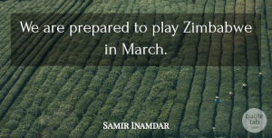 Samir Inamdar Quote About Prepared, Zimbabwe: We Are Prepared To Play...