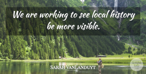 Sarah VanLanduyt Quote About History, Local: We Are Working To See...