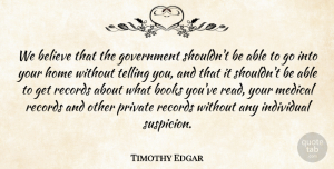 Timothy Edgar Quote About Believe, Books, Government, Home, Individual: We Believe That The Government...