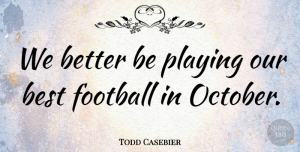 Todd Casebier Quote About Best, Football, Playing: We Better Be Playing Our...