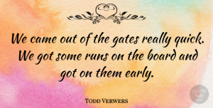 Todd Verwers Quote About Board, Came, Gates, Runs: We Came Out Of The...