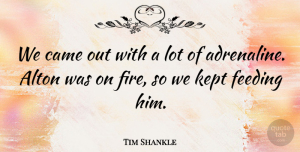 Tim Shankle Quote About Came, Feeding, Fire, Kept: We Came Out With A...