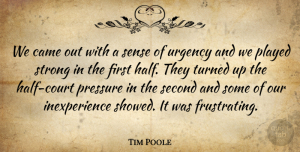 Tim Poole Quote About Came, Played, Pressure, Second, Strong: We Came Out With A...