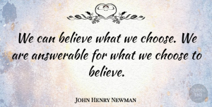 Believe Quotes, John Henry Newman Quote About Faith, Believe, Responsibility: We Can Believe What We...