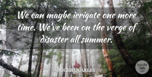 Roger Quarles Quote About Disaster, Maybe, Verge: We Can Maybe Irrigate One...