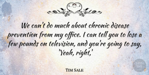 Tim Sale Quote About Chronic, Disease, Few, Lose, Pounds: We Cant Do Much About...