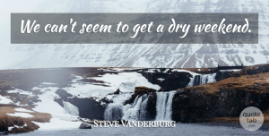Steve Vanderburg Quote About Dry, Seem: We Cant Seem To Get...