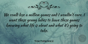 Tom Typrowicz Quote About Games, Knowing, Ladies, Leave, Life: We Could Lose A Million...