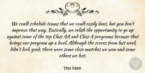 Tim Neff Quote About Against, Although, Brings, Class, Close: We Could Schedule Teams That...