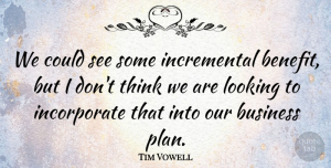 Tim Vowell Quote About Business, Looking: We Could See Some Incremental...