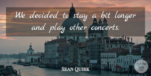 Sean Quirk Quote About Bit, Decided, Longer, Stay: We Decided To Stay A...