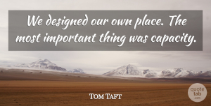 Tom Taft Quote About Designed: We Designed Our Own Place...