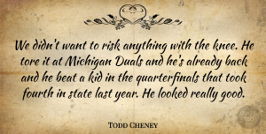 Todd Cheney Quote About Beat, Fourth, Kid, Last, Looked: We Didnt Want To Risk...