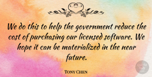 Tony Chen Quote About Cost, Government, Help, Hope, Licensed: We Do This To Help...
