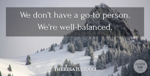 Theresa Iuliucci Quote About undefined: We Dont Have A Go...