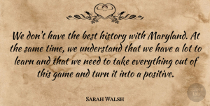 Sarah Walsh Quote About Best, Game, History, Learn, Turn: We Dont Have The Best...