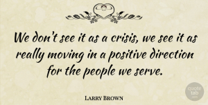 Positive Quotes, Larry Brown Quote About Direction, Moving, People, Positive: We Dont See It As...