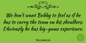 Ted Jarmusz Quote About Bobby, Carry, Obviously, Team: We Dont Want Bobby To...