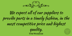 Tom Wickham Quote About Expect, Fashion, Highest, Parts, Price: We Expect All Of Our...
