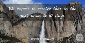 Robert Stewart Quote About Expect, Next, Receive, Seven: We Expect To Receive That...