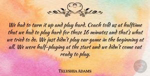 Telyshia Adams Quote About Beginning, Coach, Game, Halftime, Hard: We Had To Turn It...