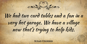 Susan Ungerer Quote About Card, Fan, Help, Hot, Tables: We Had Two Card Tables...