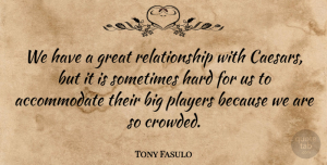 Tony Fasulo Quote About Great, Hard, Players, Relationship: We Have A Great Relationship...