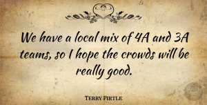 Terry Pirtle Quote About Crowds, Hope, Local, Mix: We Have A Local Mix...