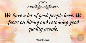 Tim Roewe Quote About Focus, Good, Hiring, People, Quality: We Have A Lot Of...