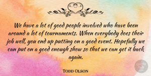 Todd Olson Quote About Everybody, Good, Hopefully, Involved, Job: We Have A Lot Of...
