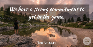 Ted Astolfi Quote About Commitment, Strong: We Have A Strong Commitment...
