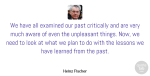 Aware Quotes, Heinz Fischer Quote About Aware, Critically, Examined, Learned, Unpleasant: We Have All Examined Our...